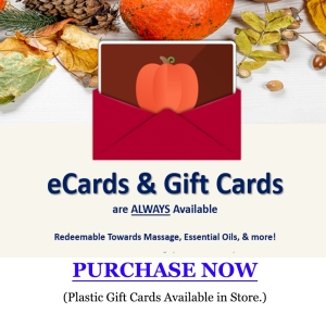 eCards & Gift Cards are ALWAYS Available. Redeemable Towards Massage, Essential Oils, & More!  PURCHASE NOW  (Plastic Gift Cards Available in Store.)